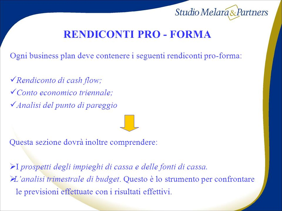 RENDICONTI PRO - FORMA Ogni business plan deve contenere i seguenti rendiconti pro-forma: Rendiconto di cash flow;