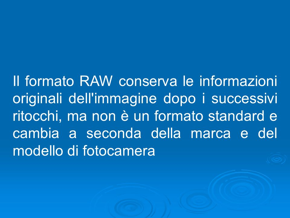 Il formato RAW conserva le informazioni originali dell immagine dopo i successivi ritocchi, ma non è un formato standard e cambia a seconda della marca e del modello di fotocamera