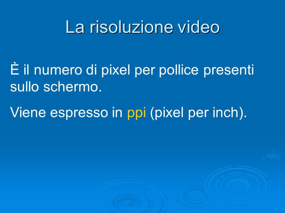 La risoluzione video È il numero di pixel per pollice presenti sullo schermo.