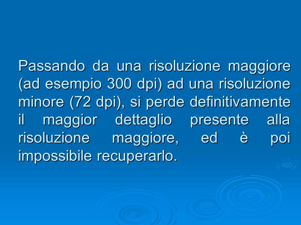 Passando da una risoluzione maggiore (ad esempio 300 dpi) ad una risoluzione minore (72 dpi), si perde definitivamente il maggior dettaglio presente alla risoluzione maggiore, ed è poi impossibile recuperarlo.