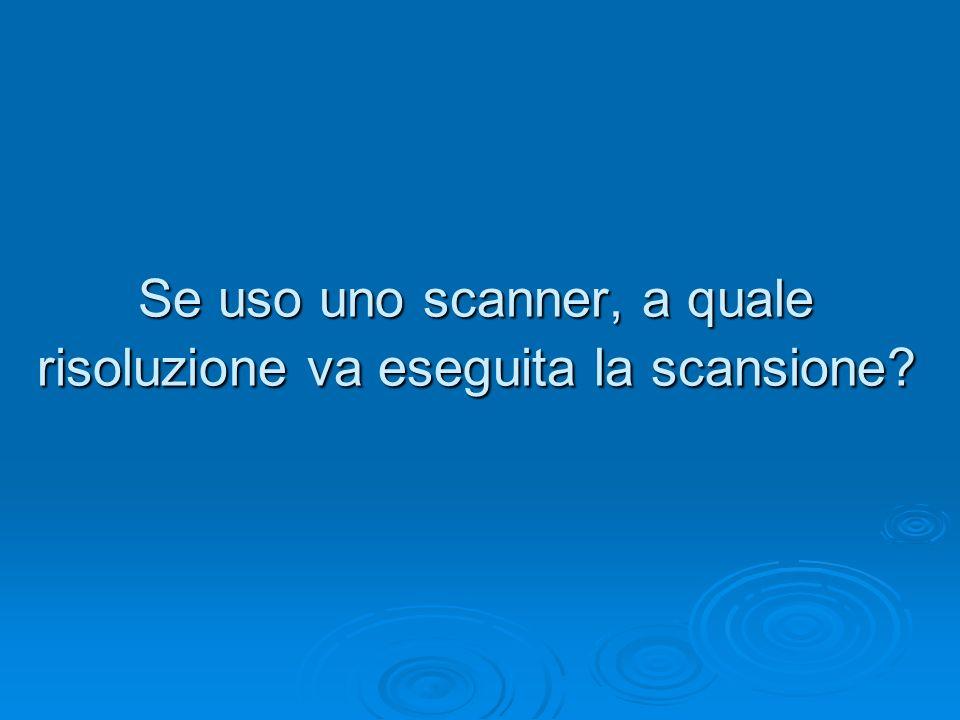 Se uso uno scanner, a quale risoluzione va eseguita la scansione