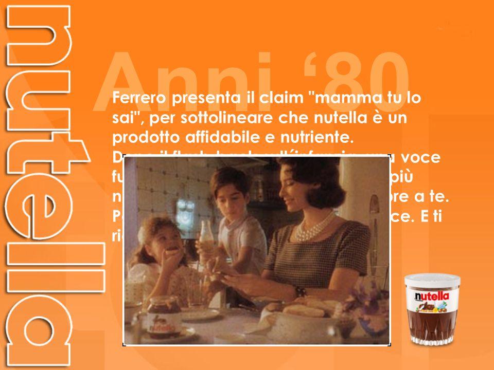 Anni '80Ferrero presenta il claim mamma tu lo sai , per sottolineare che nutella è un prodotto affidabile e nutriente.