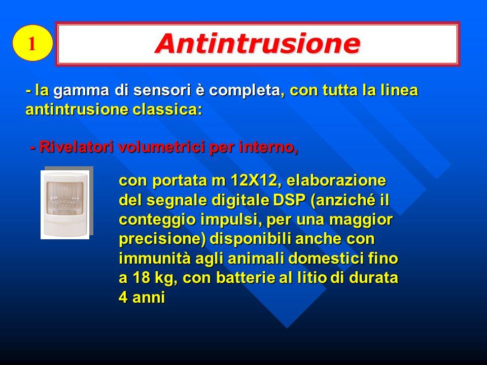 1 Antintrusione. - la gamma di sensori è completa, con tutta la linea antintrusione classica: - Rivelatori volumetrici per interno,