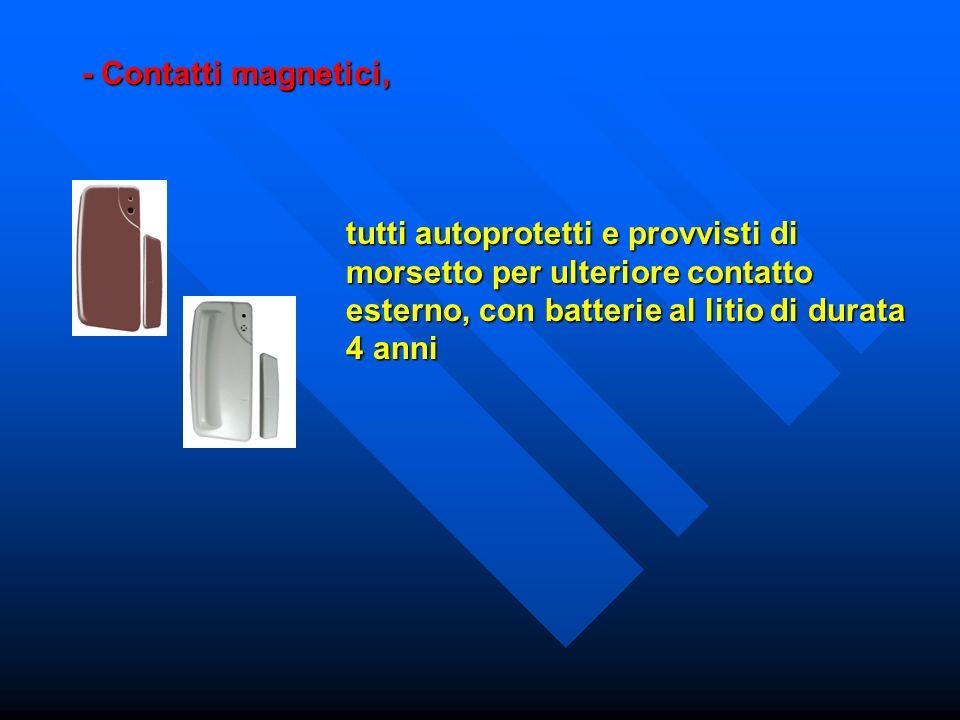 - Contatti magnetici, tutti autoprotetti e provvisti di morsetto per ulteriore contatto esterno, con batterie al litio di durata 4 anni.