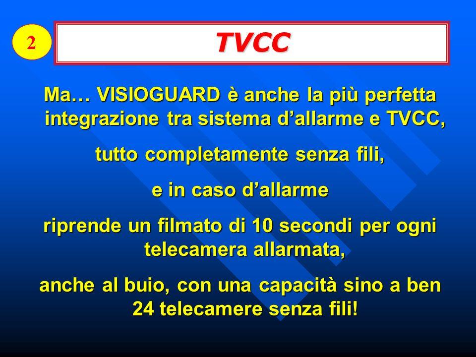 2 TVCC. Ma… VISIOGUARD è anche la più perfetta integrazione tra sistema d'allarme e TVCC, tutto completamente senza fili,