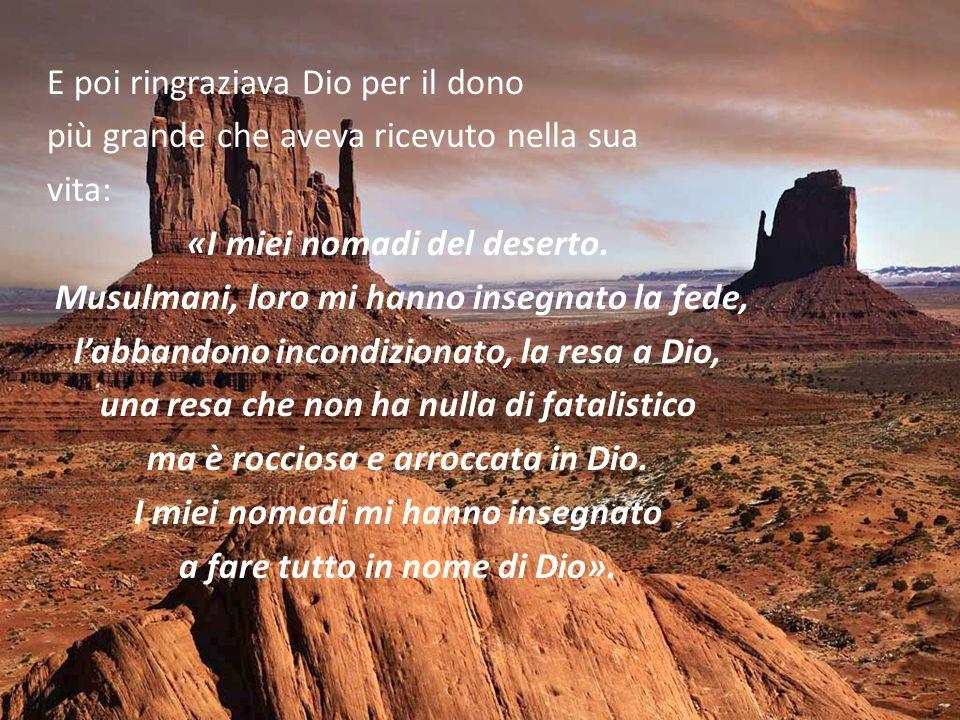 E poi ringraziava Dio per il dono più grande che aveva ricevuto nella sua vita: «I miei nomadi del deserto.