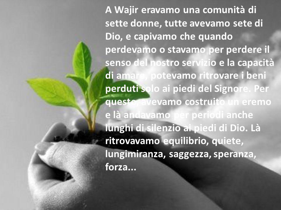 A Wajir eravamo una comunità di sette donne, tutte avevamo sete di Dio, e capivamo che quando perdevamo o stavamo per perdere il senso del nostro servizio e la capacità di amare, potevamo ritrovare i beni perduti solo ai piedi del Signore.