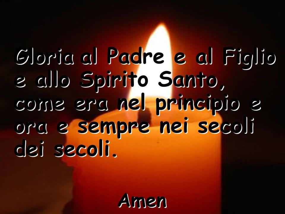 Gloria al Padre e al Figlio e allo Spirito Santo, come era nel principio e ora e sempre nei secoli dei secoli.