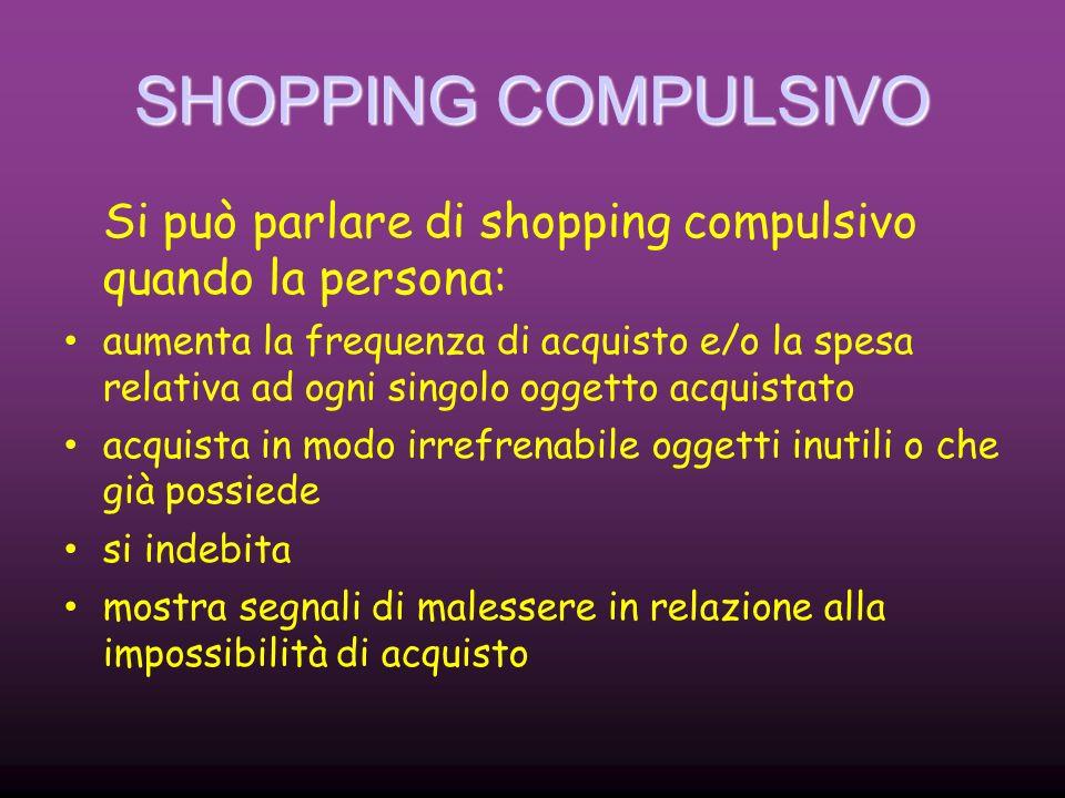 SHOPPING COMPULSIVO Si può parlare di shopping compulsivo quando la persona:
