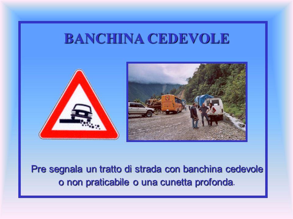BANCHINA CEDEVOLE Pre segnala un tratto di strada con banchina cedevole.