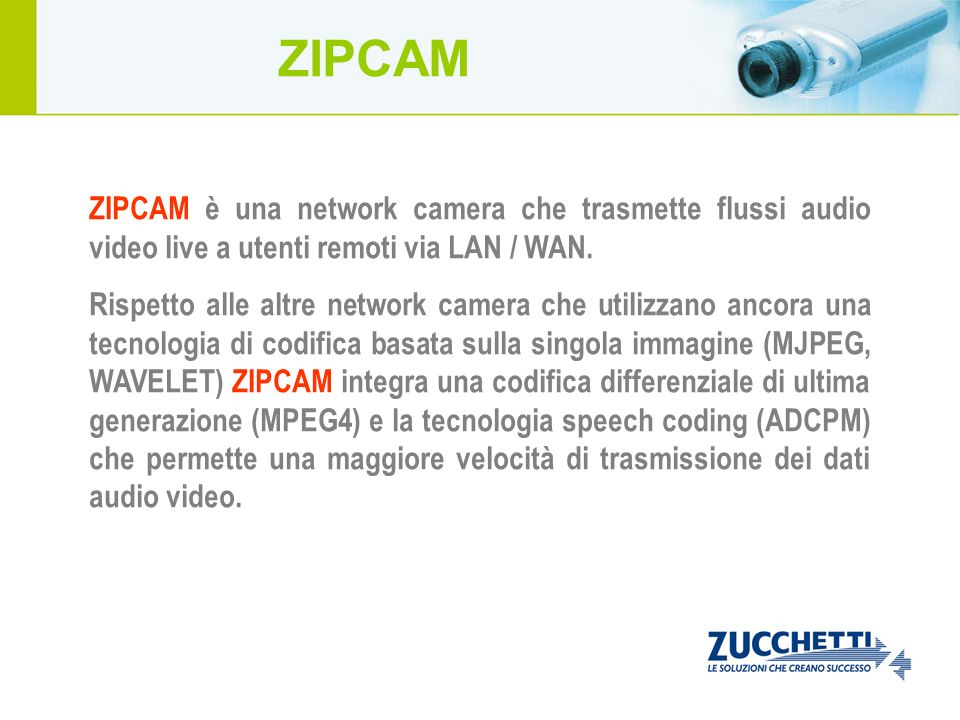 ZIPCAM ZIPCAM è una network camera che trasmette flussi audio video live a utenti remoti via LAN / WAN.