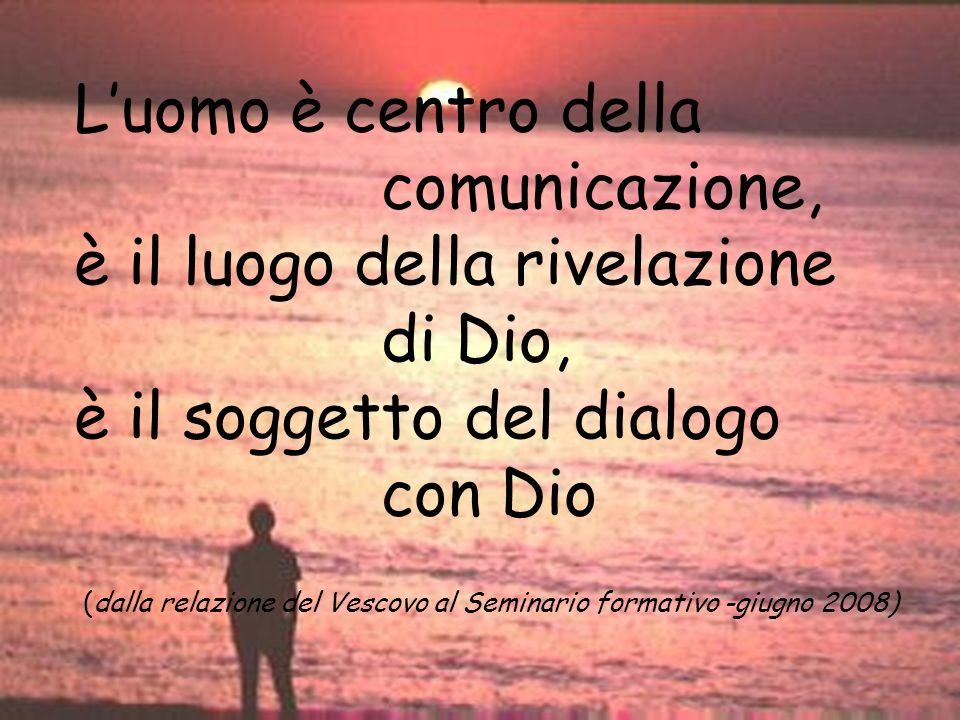 è il luogo della rivelazione di Dio, è il soggetto del dialogo con Dio