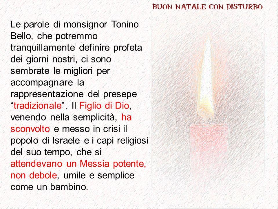 Le parole di monsignor Tonino Bello, che potremmo tranquillamente definire profeta dei giorni nostri, ci sono sembrate le migliori per accompagnare la rappresentazione del presepe tradizionale .