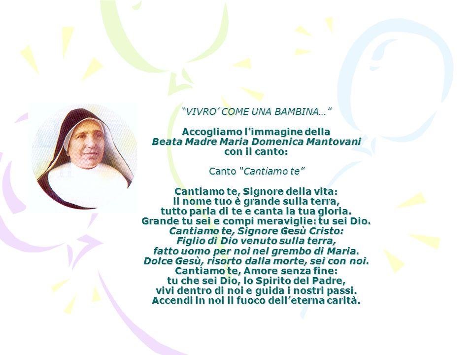 VIVRO' COME UNA BAMBINA… Accogliamo l'immagine della Beata Madre Maria Domenica Mantovani con il canto: Canto Cantiamo te Cantiamo te, Signore della vita: il nome tuo è grande sulla terra, tutto parla di te e canta la tua gloria.