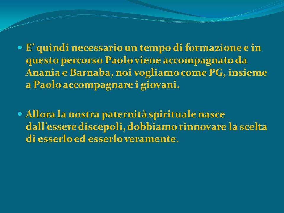 E' quindi necessario un tempo di formazione e in questo percorso Paolo viene accompagnato da Anania e Barnaba, noi vogliamo come PG, insieme a Paolo accompagnare i giovani.