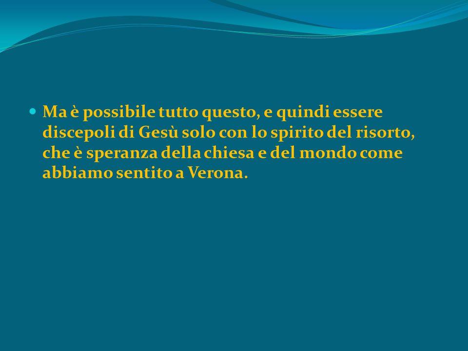 Ma è possibile tutto questo, e quindi essere discepoli di Gesù solo con lo spirito del risorto, che è speranza della chiesa e del mondo come abbiamo sentito a Verona.