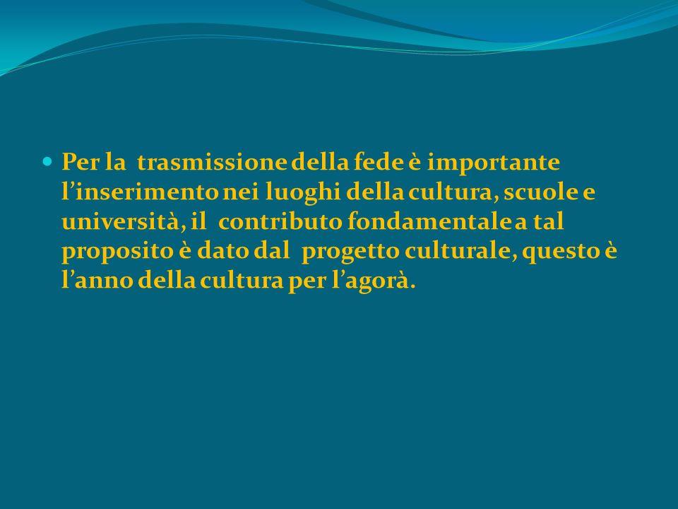Per la trasmissione della fede è importante l'inserimento nei luoghi della cultura, scuole e università, il contributo fondamentale a tal proposito è dato dal progetto culturale, questo è l'anno della cultura per l'agorà.