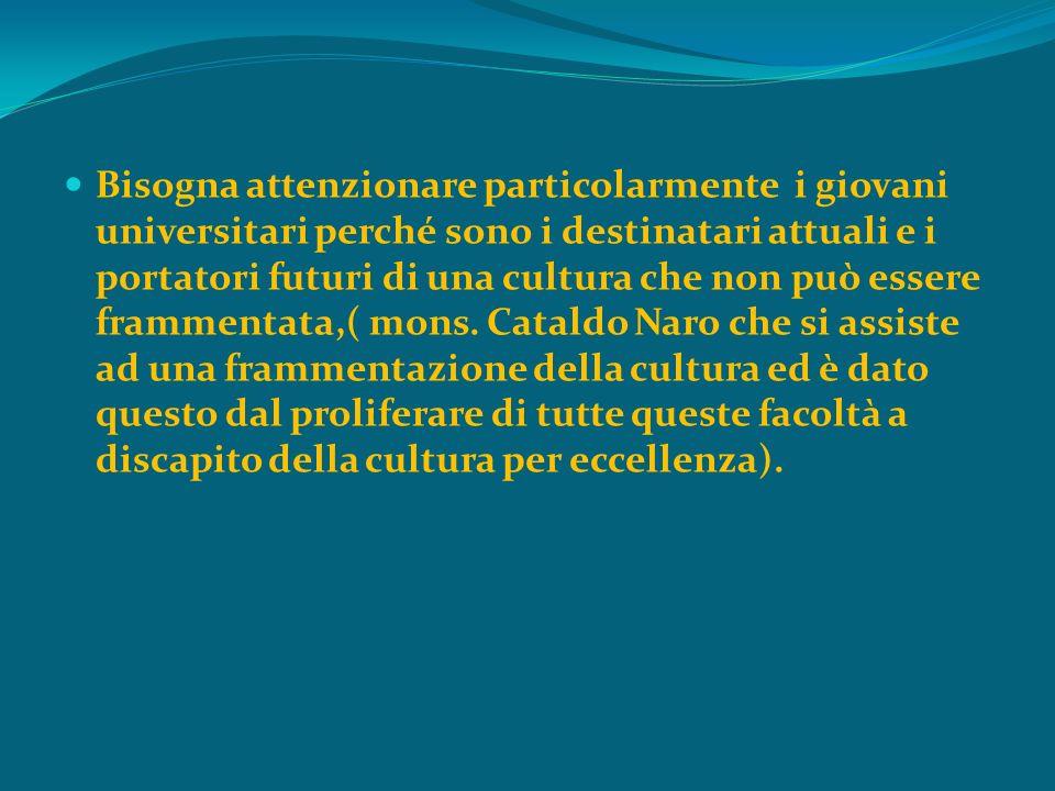 Bisogna attenzionare particolarmente i giovani universitari perché sono i destinatari attuali e i portatori futuri di una cultura che non può essere frammentata,( mons.
