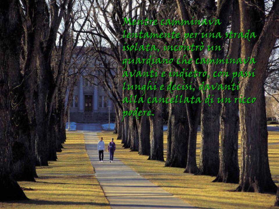 Mentre camminava lentamente per una strada isolata, incontrò un guardiano che camminava avanti e indietro, con passi lunghi e decisi, davanti alla cancellata di un ricco podere.