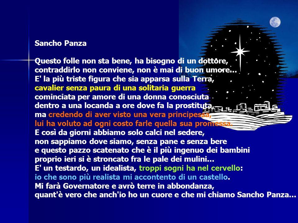 Sancho Panza Questo folle non sta bene, ha bisogno di un dottore, contraddirlo non conviene, non è mai di buon umore...
