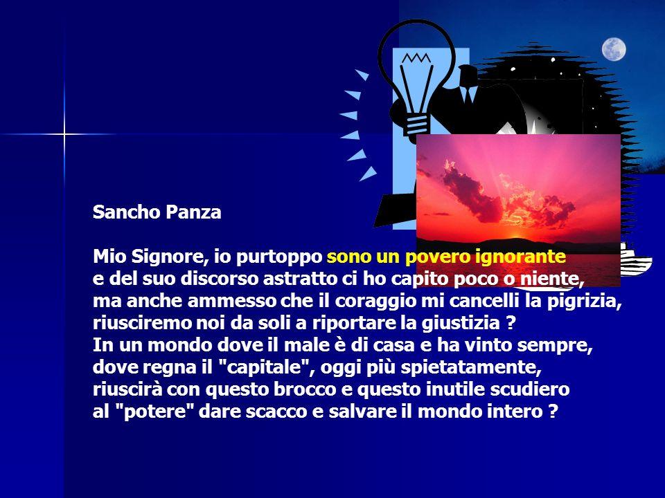 Sancho Panza Mio Signore, io purtoppo sono un povero ignorante e del suo discorso astratto ci ho capito poco o niente, ma anche ammesso che il coraggio mi cancelli la pigrizia, riusciremo noi da soli a riportare la giustizia .