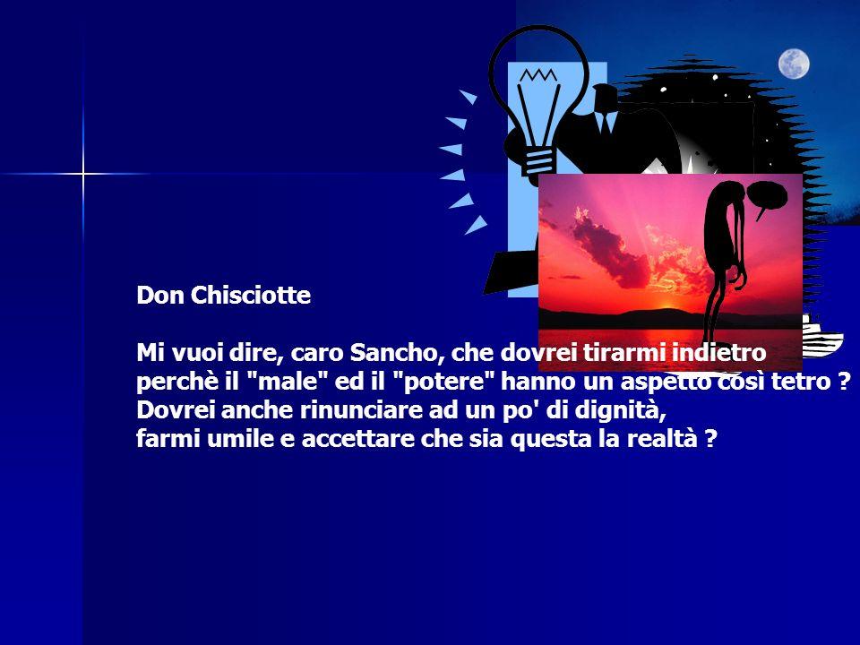 Don Chisciotte Mi vuoi dire, caro Sancho, che dovrei tirarmi indietro perchè il male ed il potere hanno un aspetto così tetro .