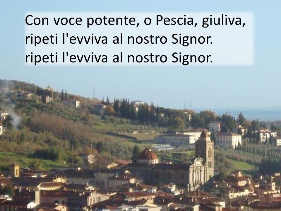 Con voce potente, o Pescia, giuliva, ripeti l evviva al nostro Signor.