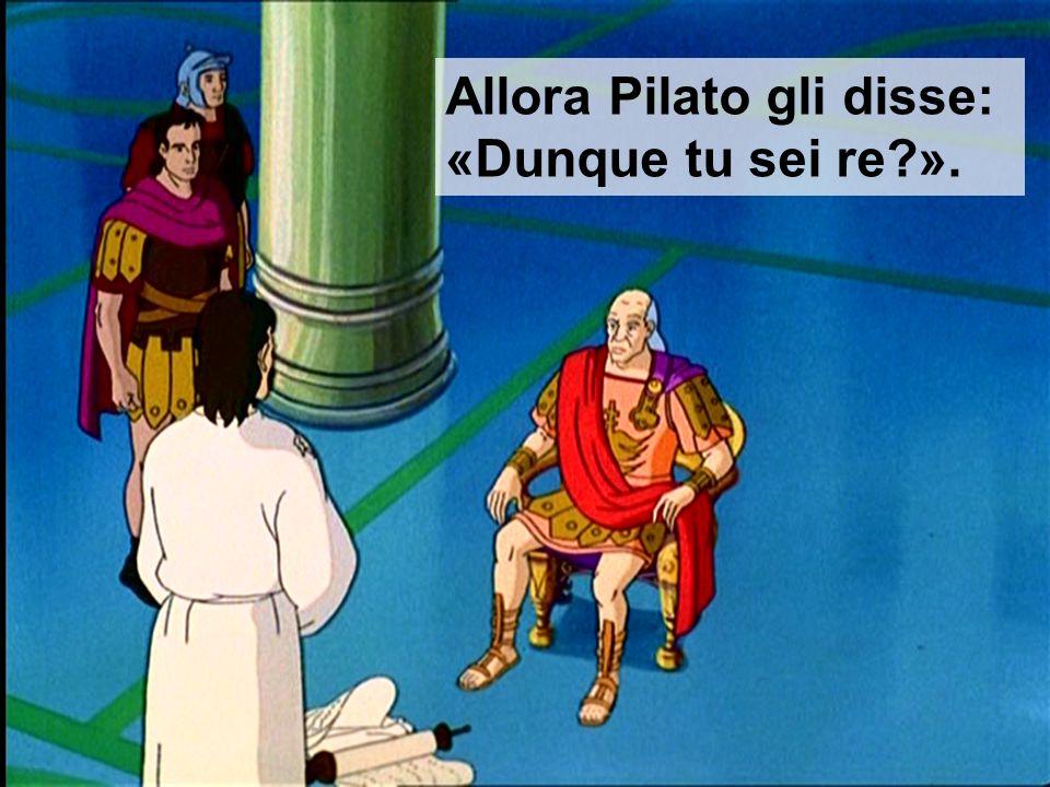 Allora Pilato gli disse: