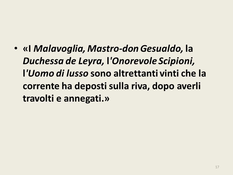 «I Malavoglia, Mastro-don Gesualdo, la Duchessa de Leyra, l Onorevole Scipioni, l Uomo di lusso sono altrettanti vinti che la corrente ha deposti sulla riva, dopo averli travolti e annegati.»