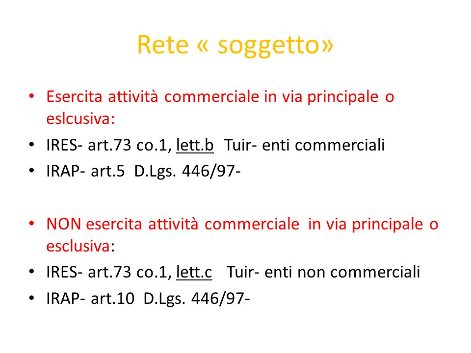 Rete « soggetto» Esercita attività commerciale in via principale o eslcusiva: IRES- art.73 co.1, lett.b Tuir- enti commerciali.
