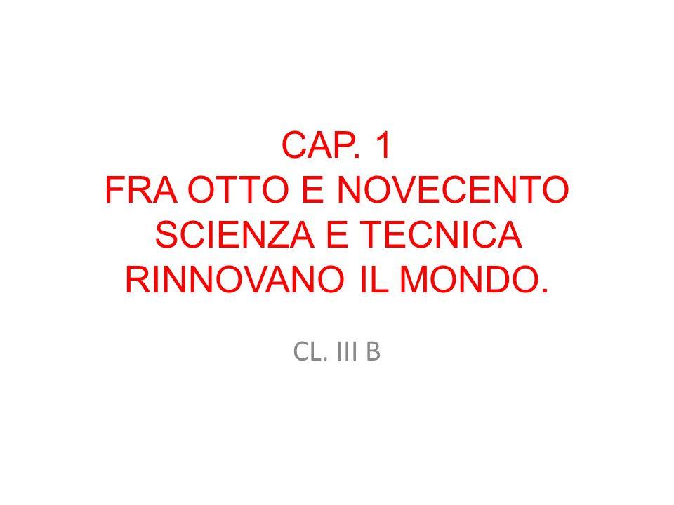 CAP. 1 FRA OTTO E NOVECENTO SCIENZA E TECNICA RINNOVANO IL MONDO.