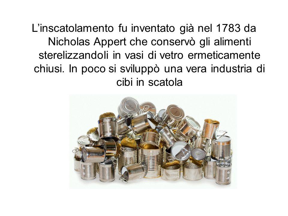 L'inscatolamento fu inventato già nel 1783 da Nicholas Appert che conservò gli alimenti sterelizzandoli in vasi di vetro ermeticamente chiusi.