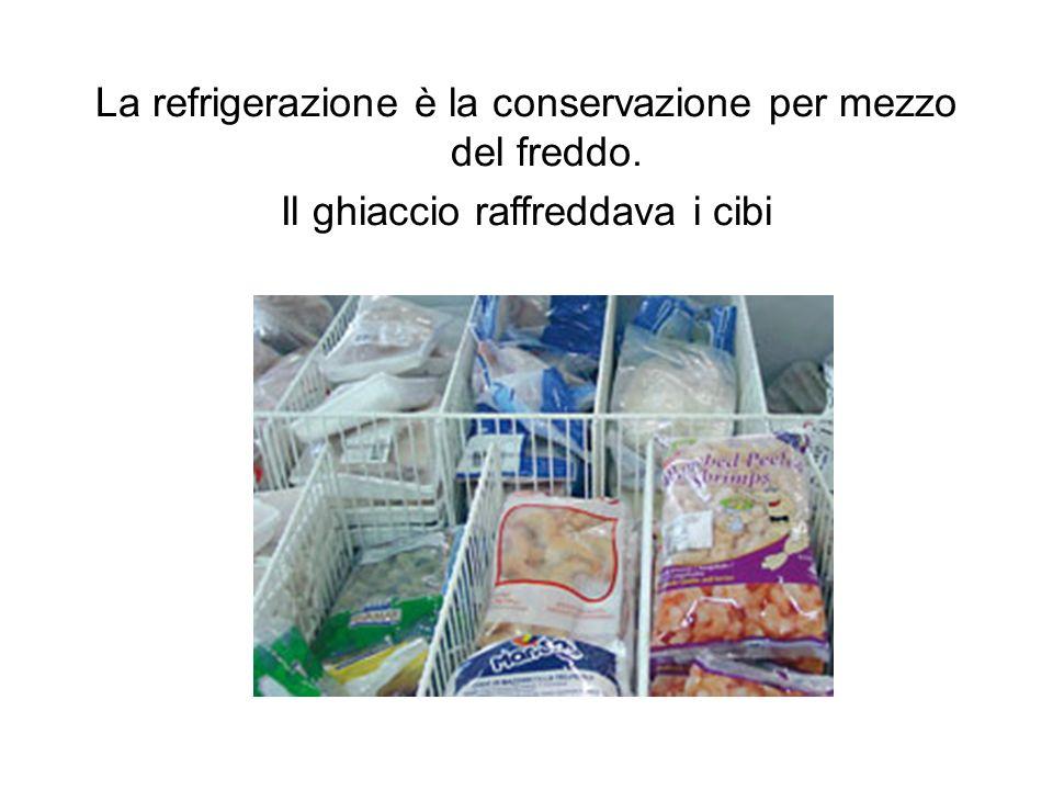 La refrigerazione è la conservazione per mezzo del freddo