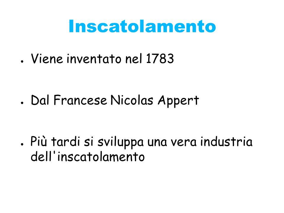 Inscatolamento Viene inventato nel 1783 Dal Francese Nicolas Appert
