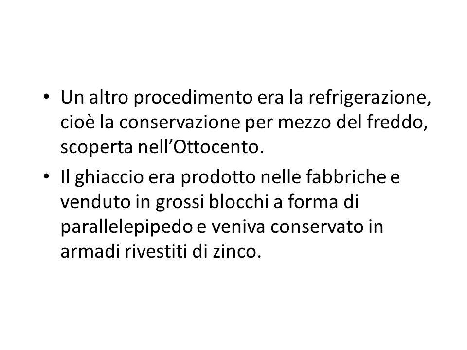 Un altro procedimento era la refrigerazione, cioè la conservazione per mezzo del freddo, scoperta nell'Ottocento.