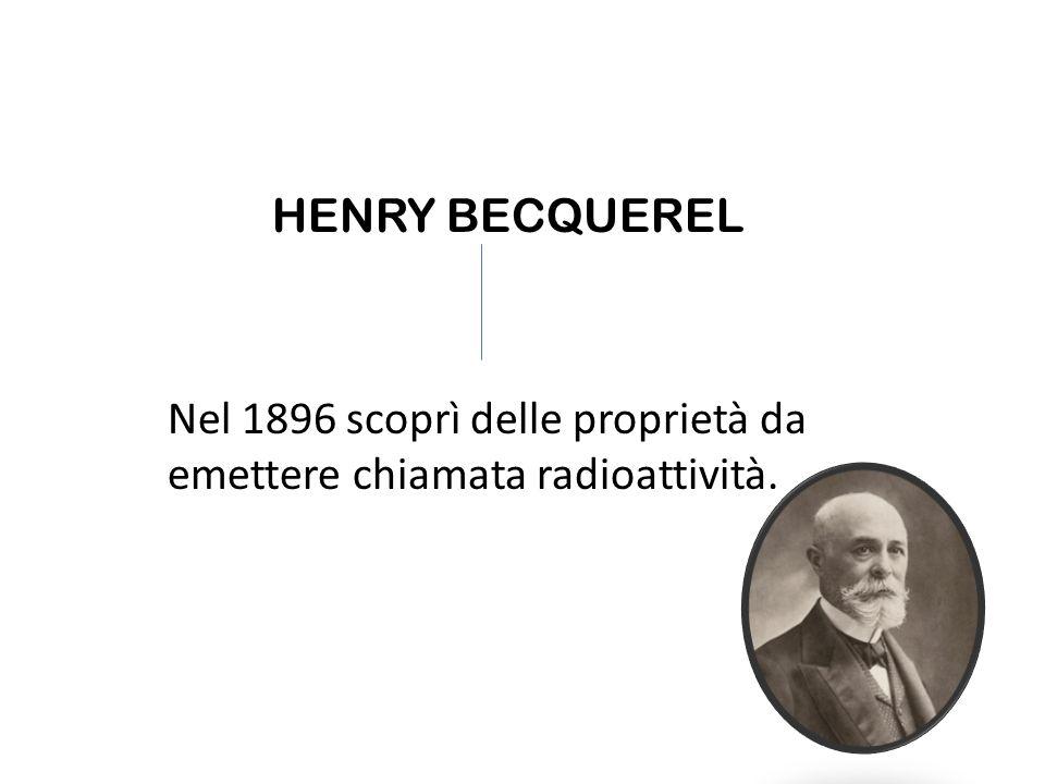 HENRY BECQUEREL Nel 1896 scoprì delle proprietà da emettere chiamata radioattività.