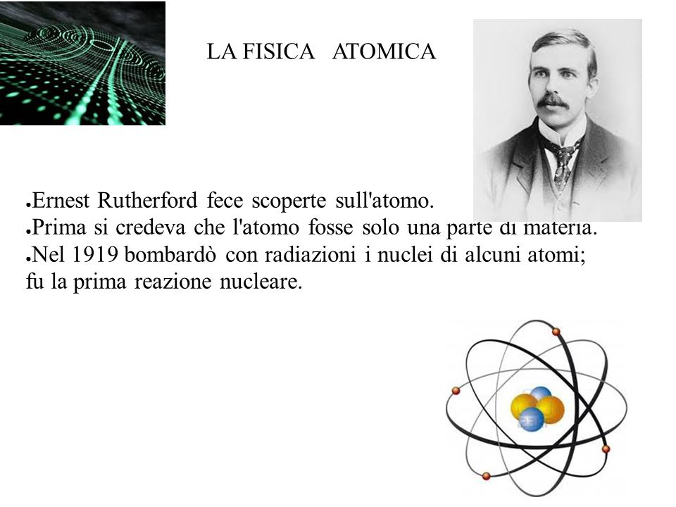 LA FISICA ATOMICA Ernest Rutherford fece scoperte sull atomo. Prima si credeva che l atomo fosse solo una parte di materia.