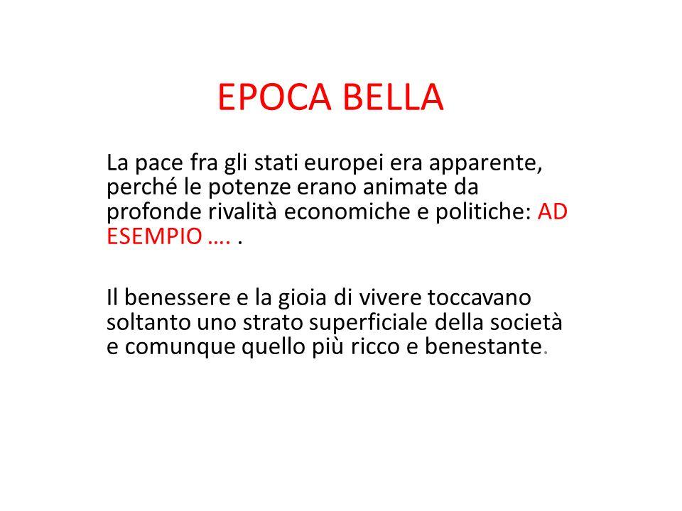 EPOCA BELLA La pace fra gli stati europei era apparente, perché le potenze erano animate da profonde rivalità economiche e politiche: AD ESEMPIO …. .