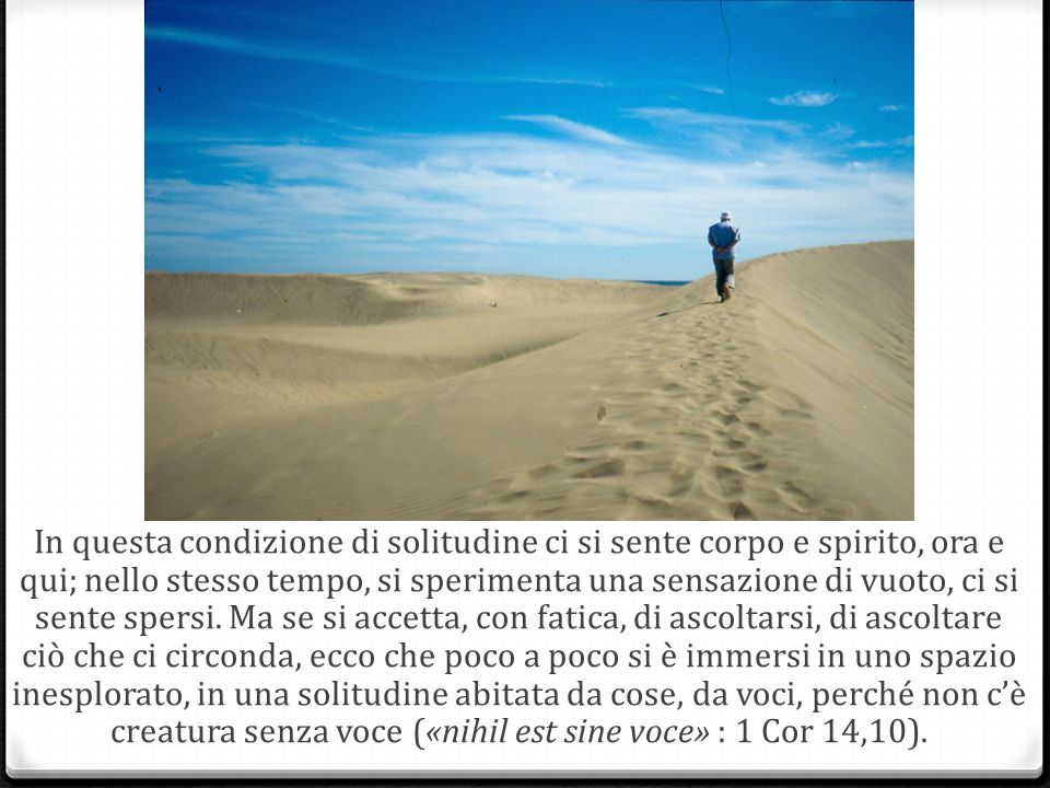 In questa condizione di solitudine ci si sente corpo e spirito, ora e qui; nello stesso tempo, si sperimenta una sensazione di vuoto, ci si sente spersi.