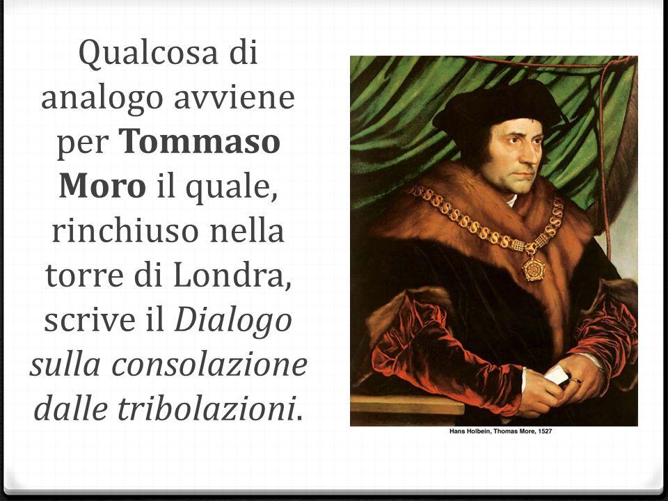 Qualcosa di analogo avviene per Tommaso Moro il quale, rinchiuso nella torre di Londra, scrive il Dialogo sulla consolazione dalle tribolazioni.