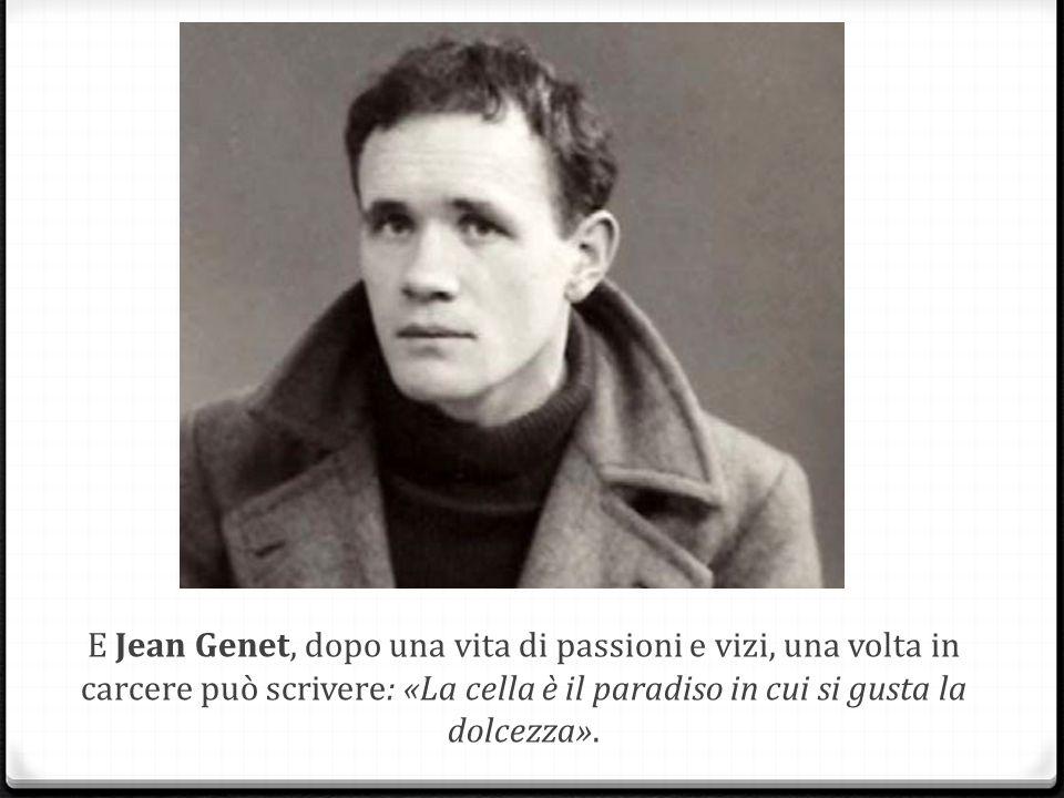 E Jean Genet, dopo una vita di passioni e vizi, una volta in carcere può scrivere: «La cella è il paradiso in cui si gusta la dolcezza».