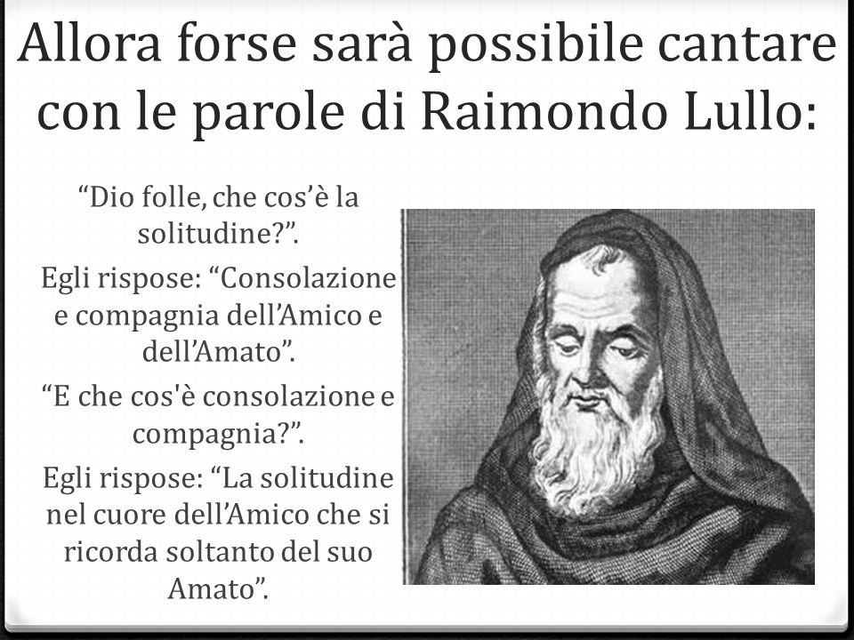 Allora forse sarà possibile cantare con le parole di Raimondo Lullo: