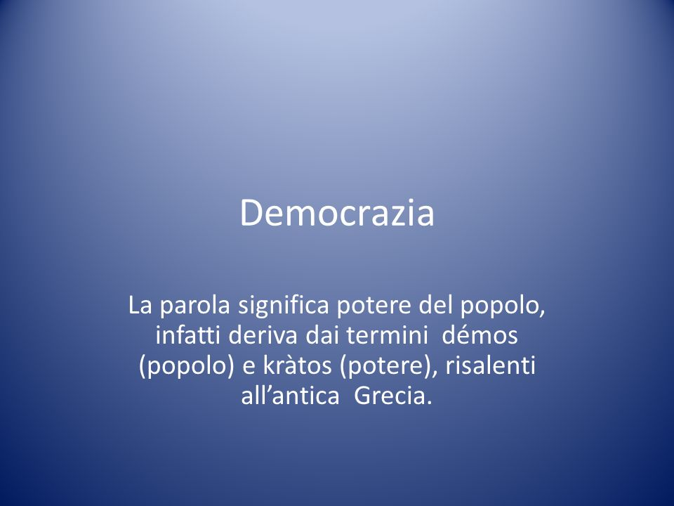 Democrazia La parola significa potere del popolo, infatti deriva dai termini démos (popolo) e kràtos (potere), risalenti all'antica Grecia.