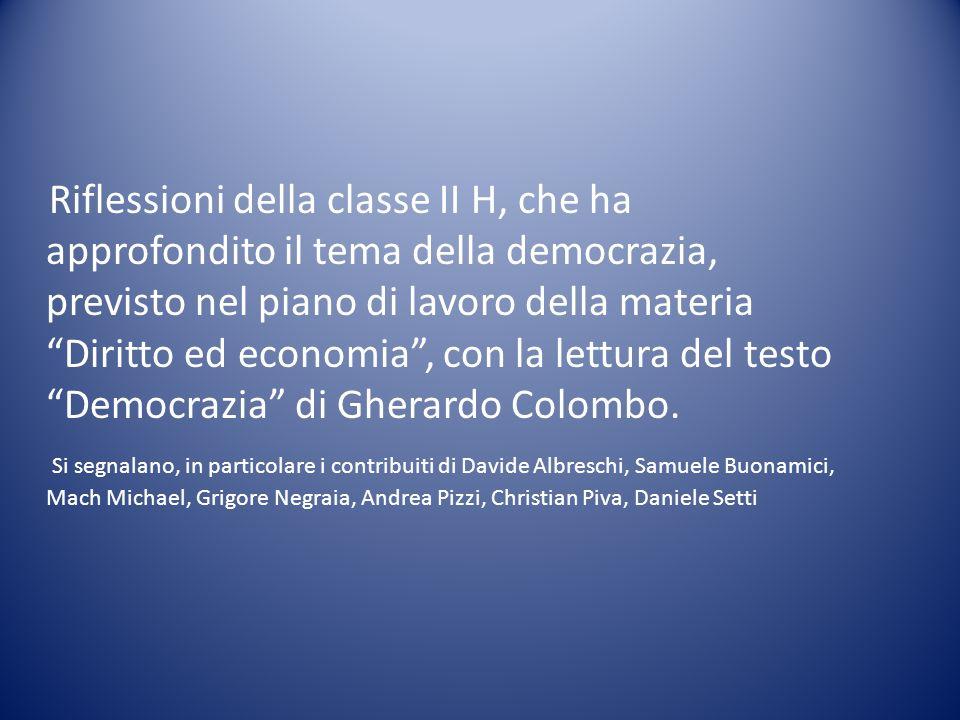 Riflessioni della classe II H, che ha approfondito il tema della democrazia, previsto nel piano di lavoro della materia Diritto ed economia , con la lettura del testo Democrazia di Gherardo Colombo.