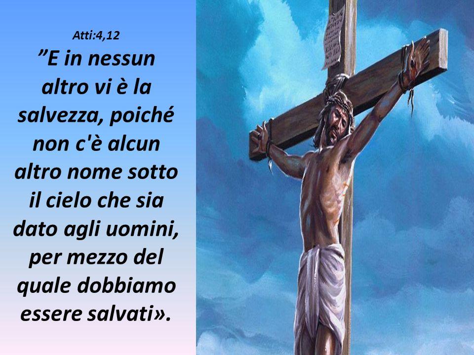 Atti:4,12 E in nessun altro vi è la salvezza, poiché non c è alcun altro nome sotto il cielo che sia dato agli uomini, per mezzo del quale dobbiamo essere salvati».