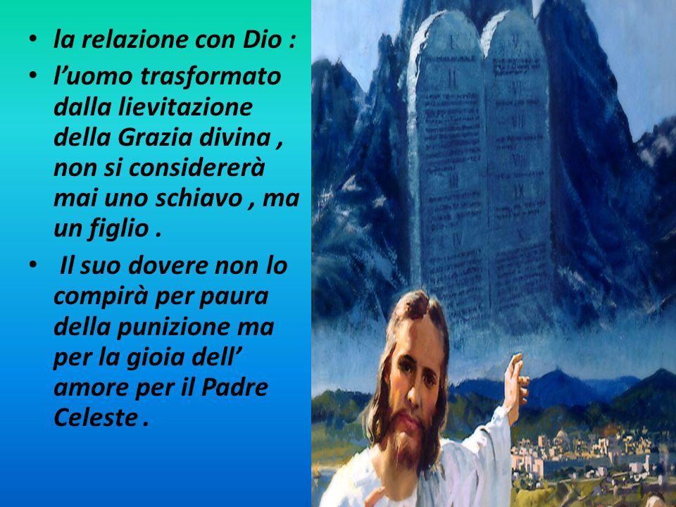 la relazione con Dio : l'uomo trasformato dalla lievitazione della Grazia divina , non si considererà mai uno schiavo , ma un figlio .