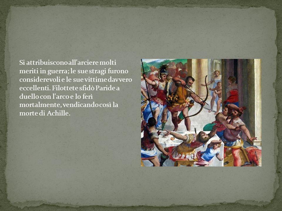 Si attribuiscono all arciere molti meriti in guerra; le sue stragi furono considerevoli e le sue vittime davvero eccellenti.