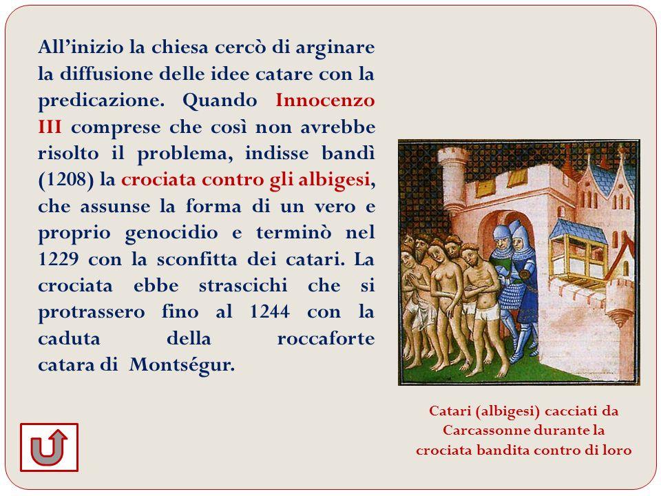 All'inizio la chiesa cercò di arginare la diffusione delle idee catare con la predicazione. Quando Innocenzo III comprese che così non avrebbe risolto il problema, indisse bandì (1208) la crociata contro gli albigesi, che assunse la forma di un vero e proprio genocidio e terminò nel 1229 con la sconfitta dei catari. La crociata ebbe strascichi che si protrassero fino al 1244 con la caduta della roccaforte catara di Montségur.