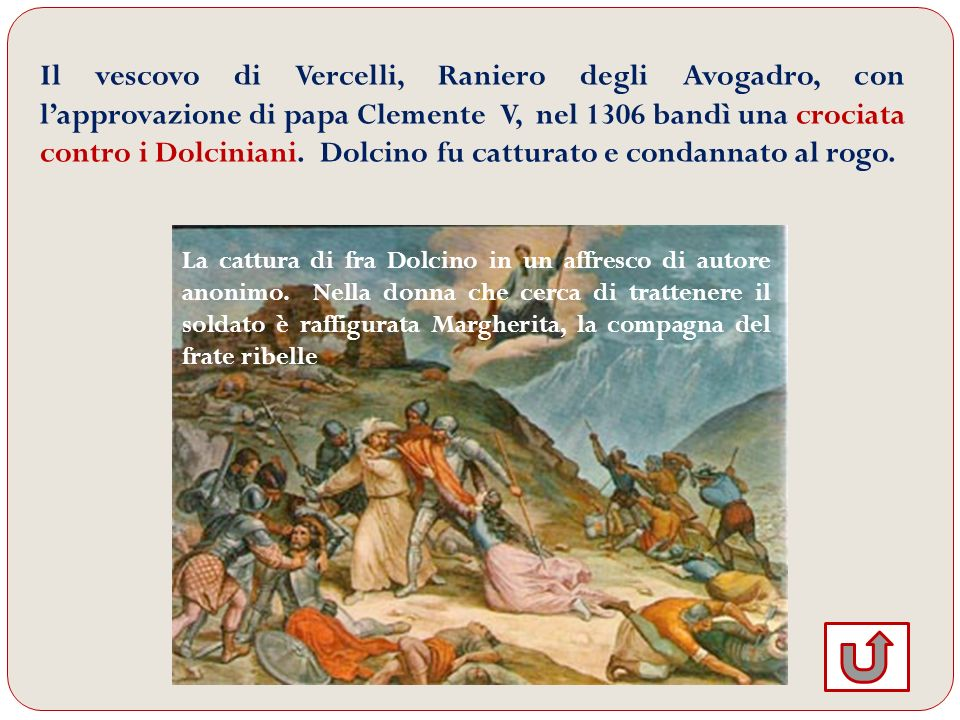 Il vescovo di Vercelli, Raniero degli Avogadro, con l'approvazione di papa Clemente V, nel 1306 bandì una crociata contro i Dolciniani. Dolcino fu catturato e condannato al rogo.