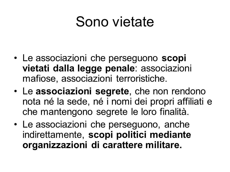 Sono vietate Le associazioni che perseguono scopi vietati dalla legge penale: associazioni mafiose, associazioni terroristiche.